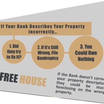 If Your Bank Describes Your Property Incorrectly… 1. Did they try to fix it? 2. If It's Still Wrong, File Bankruptcy 3. You Could Owe Nothing If the Bank doesn't correct your property description they could be stuck foreclosing on the wrong property. FREE HOUSE