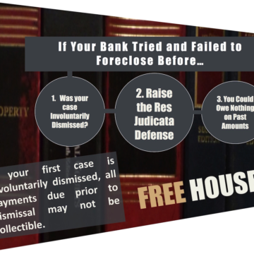 If Your Bank Tried and Failed to Foreclose Before… 1. Was your case Involuntarily Dismissed? 2. Raise the Res Judicata Defense 3. You Could Owe Nothing on Past Amounts If your first case is involuntarily dismissed, all payments due prior to dismissal may not be collectible. FREE HOUSE